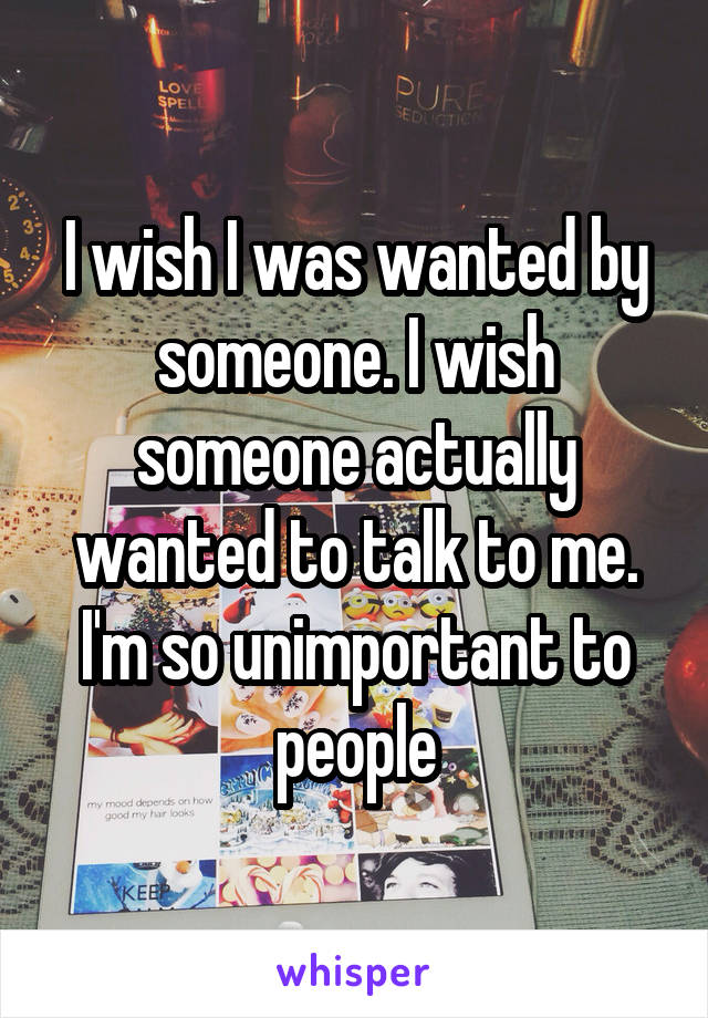 I wish I was wanted by someone. I wish someone actually wanted to talk to me. I'm so unimportant to people
