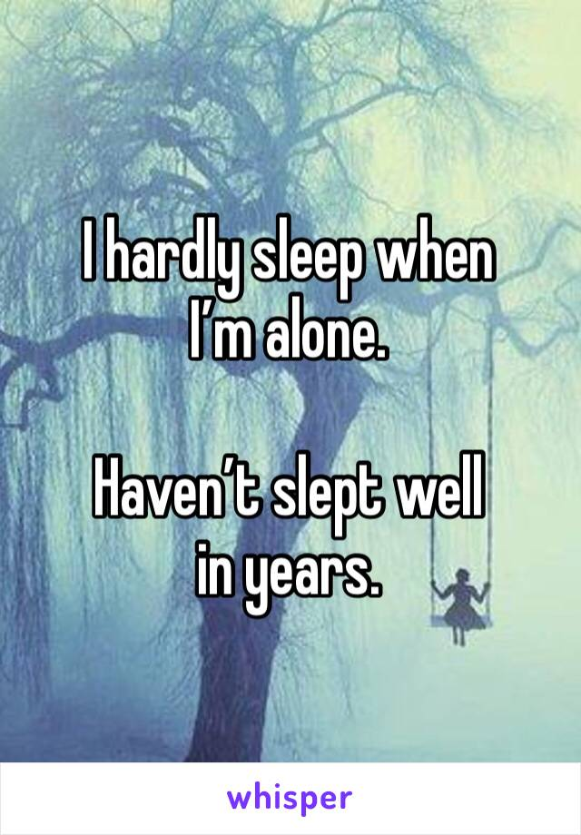 I hardly sleep when I'm alone.   Haven't slept well in years.