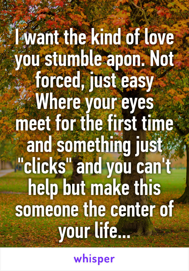 "I want the kind of love you stumble apon. Not forced, just easy Where your eyes meet for the first time and something just ""clicks"" and you can't help but make this someone the center of your life..."