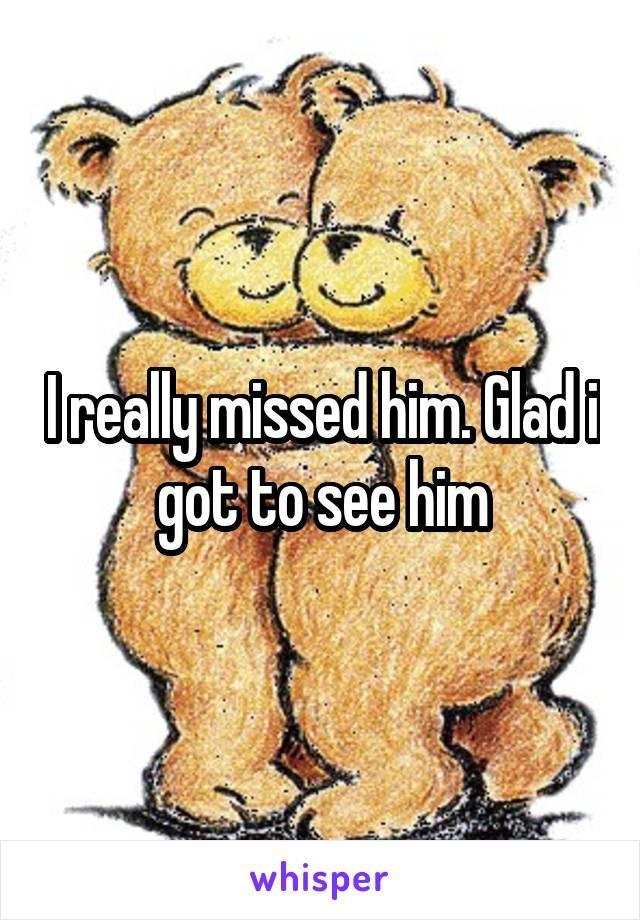 I really missed him. Glad i got to see him