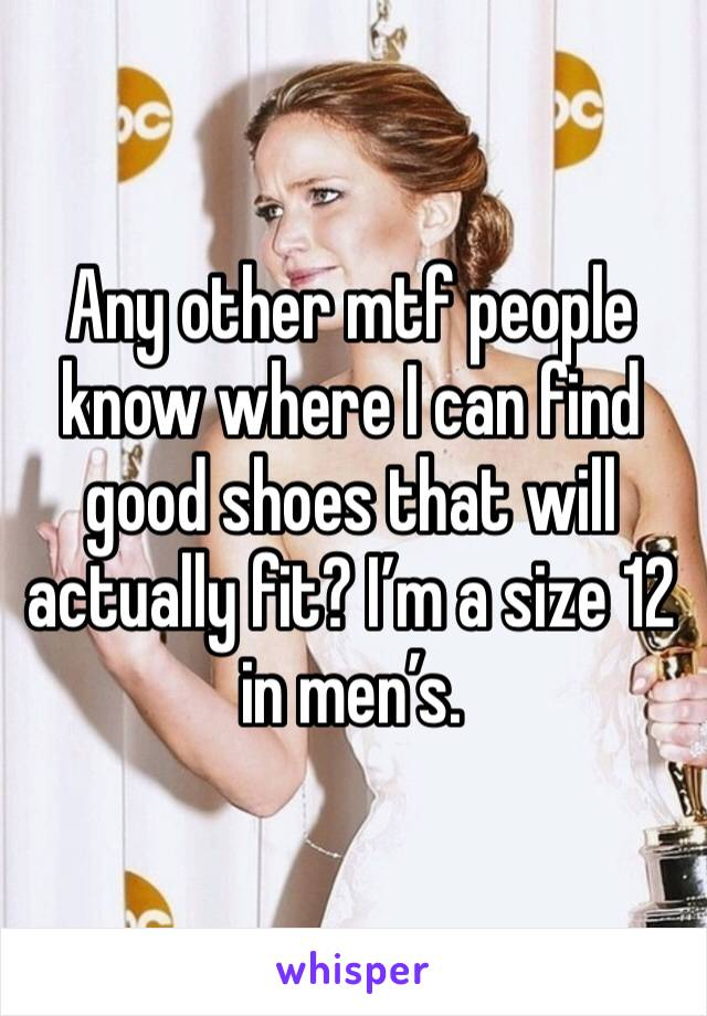 Any other mtf people know where I can find good shoes that will actually fit? I'm a size 12 in men's.