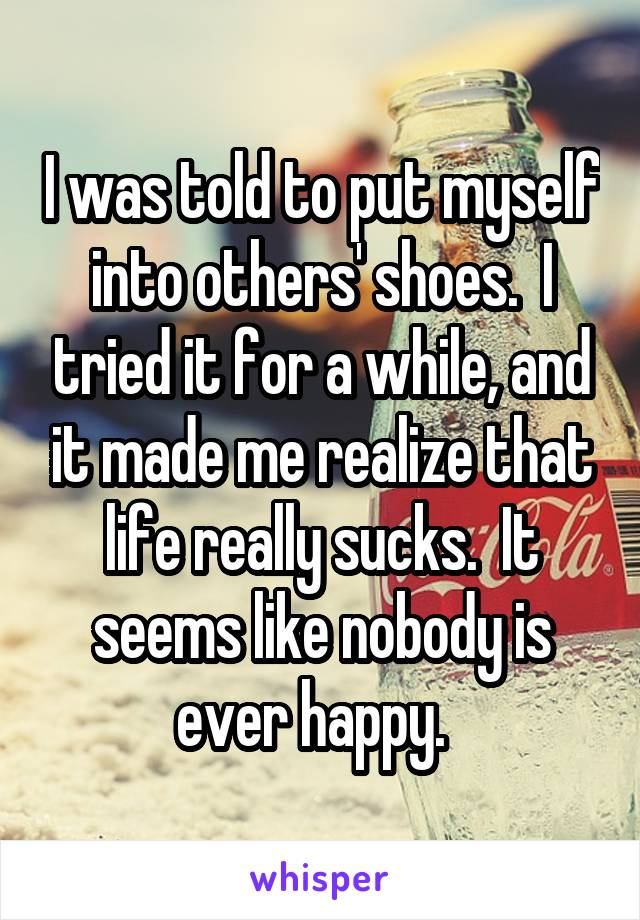 I was told to put myself into others' shoes.  I tried it for a while, and it made me realize that life really sucks.  It seems like nobody is ever happy.