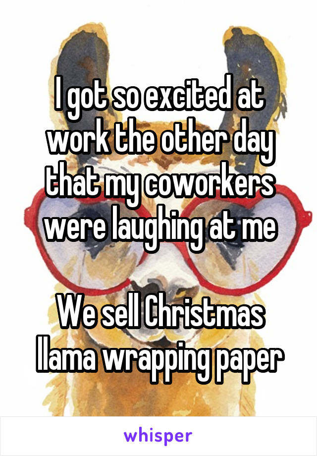 I got so excited at work the other day that my coworkers were laughing at me  We sell Christmas llama wrapping paper