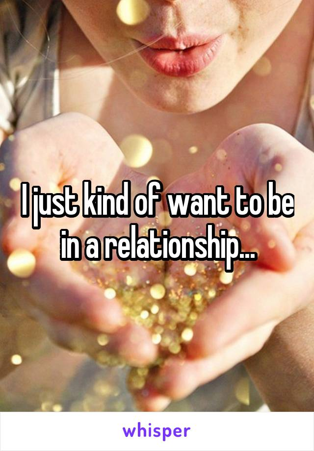 I just kind of want to be in a relationship...