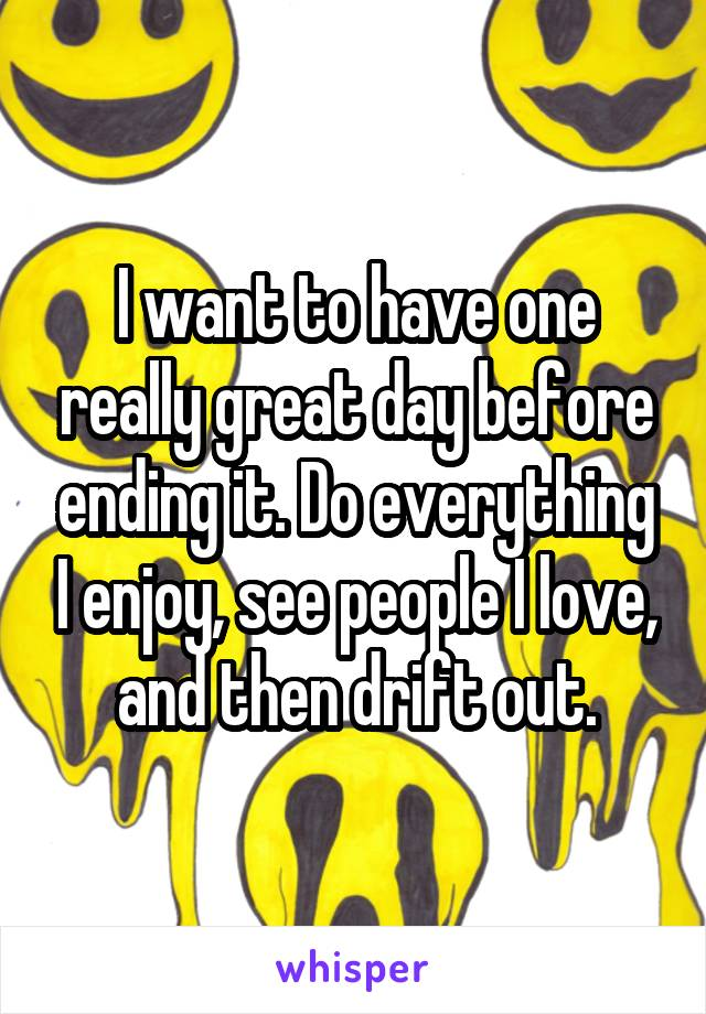 I want to have one really great day before ending it. Do everything I enjoy, see people I love, and then drift out.