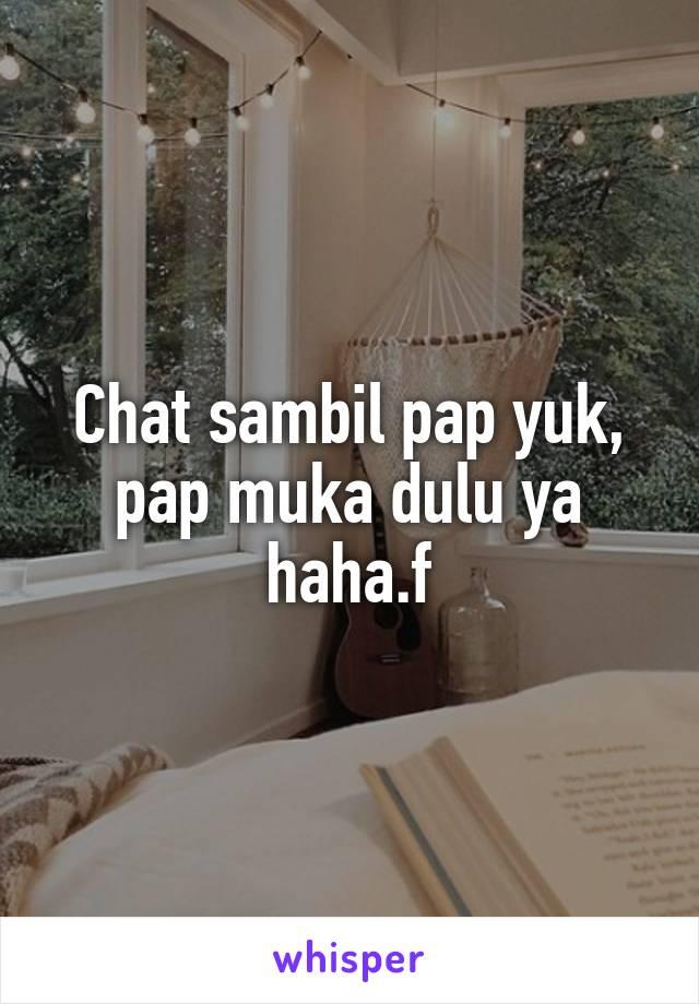 Chat sambil pap yuk, pap muka dulu ya haha.f