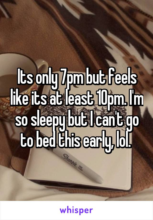 Its only 7pm but feels like its at least 10pm. I'm so sleepy but I can't go to bed this early, lol.