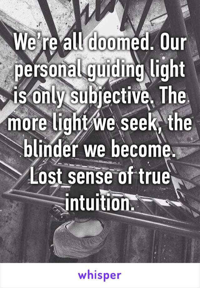 We're all doomed. Our personal guiding light is only subjective. The more light we seek, the blinder we become. Lost sense of true intuition.