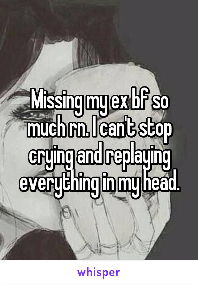 Missing my ex bf so much rn. I can't stop crying and replaying everything in my head.