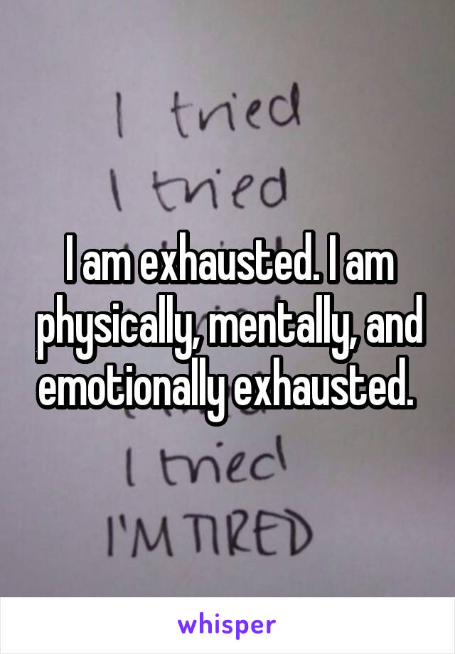 I am exhausted. I am physically, mentally, and emotionally exhausted.