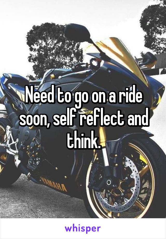 Need to go on a ride soon, self reflect and think.