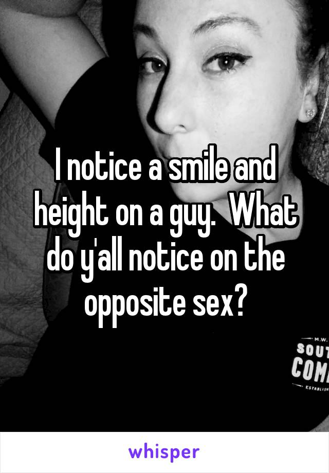 I notice a smile and height on a guy.  What do y'all notice on the opposite sex?