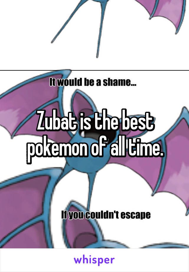 Zubat is the best pokemon of all time.