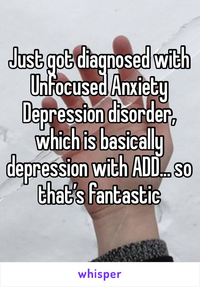 Just got diagnosed with Unfocused Anxiety Depression disorder, which is basically depression with ADD... so that's fantastic