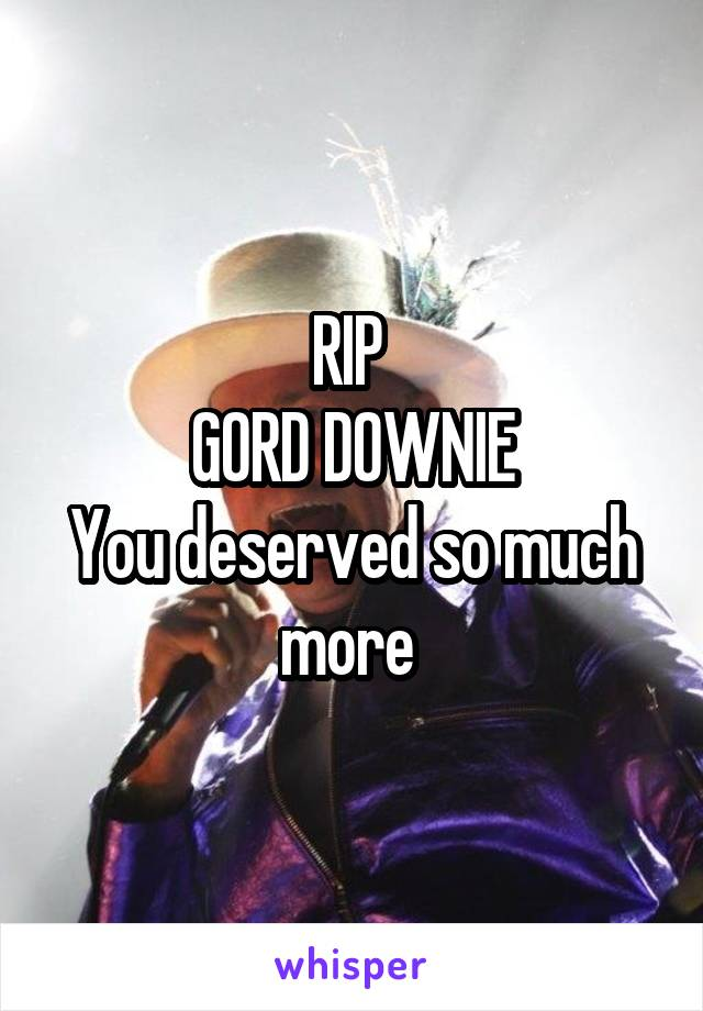 RIP  GORD DOWNIE You deserved so much more