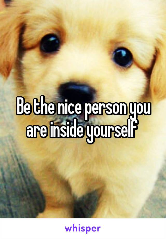 Be the nice person you are inside yourself