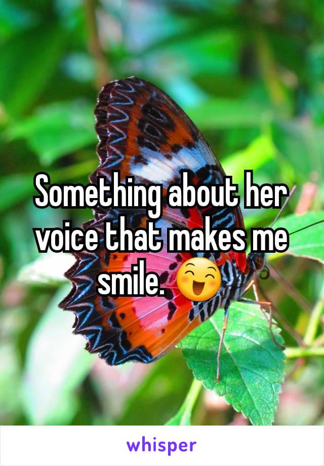 Something about her voice that makes me smile. 😄