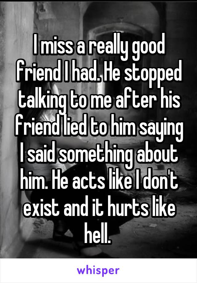I miss a really good friend I had. He stopped talking to me after his friend lied to him saying I said something about him. He acts like I don't exist and it hurts like hell.