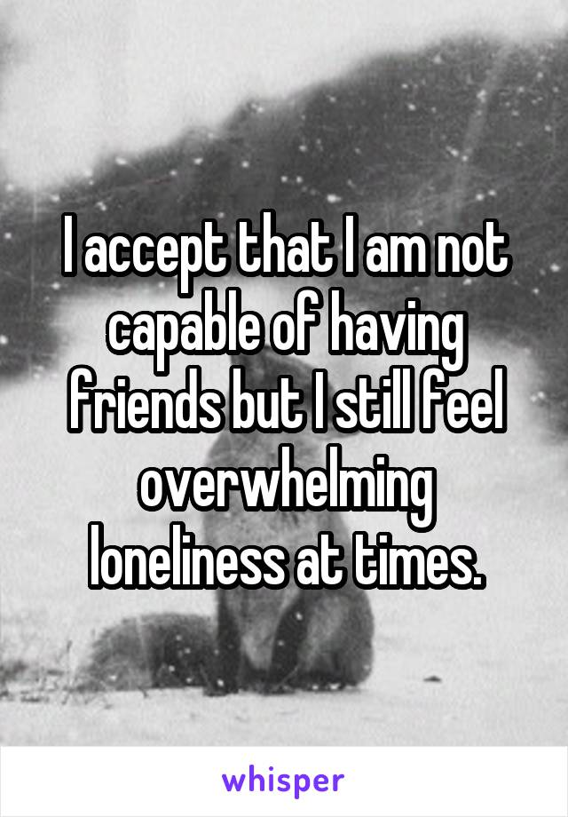 I accept that I am not capable of having friends but I still feel overwhelming loneliness at times.