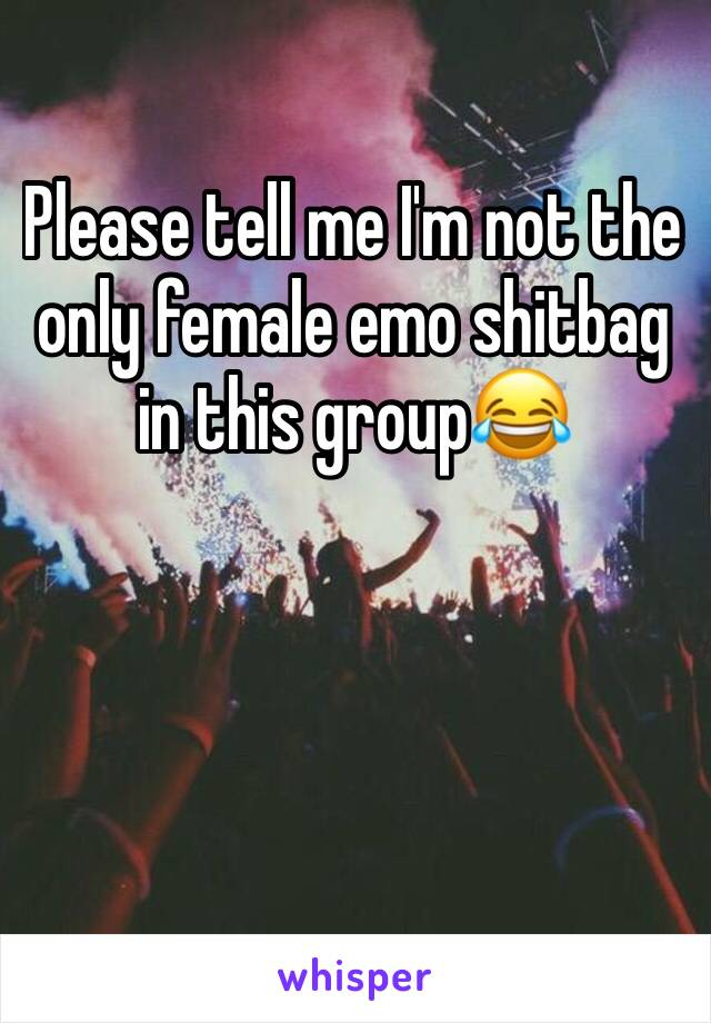 Please tell me I'm not the only female emo shitbag in this group😂