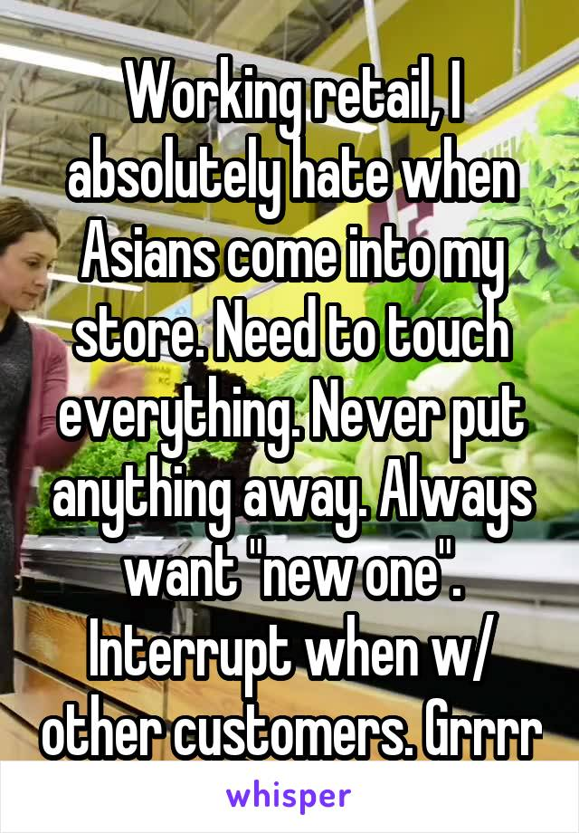 "Working retail, I absolutely hate when Asians come into my store. Need to touch everything. Never put anything away. Always want ""new one"". Interrupt when w/ other customers. Grrrr"