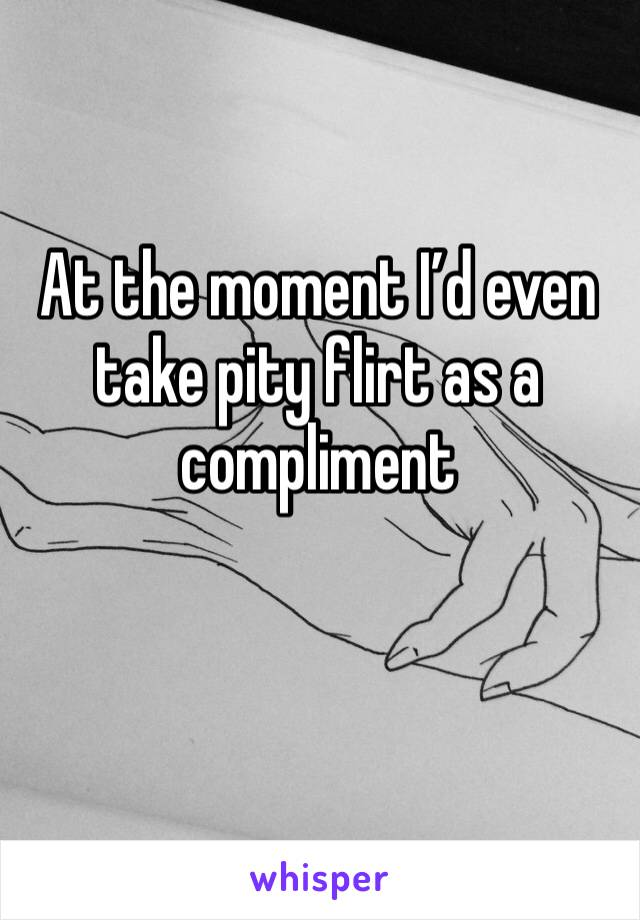 At the moment I'd even take pity flirt as a compliment