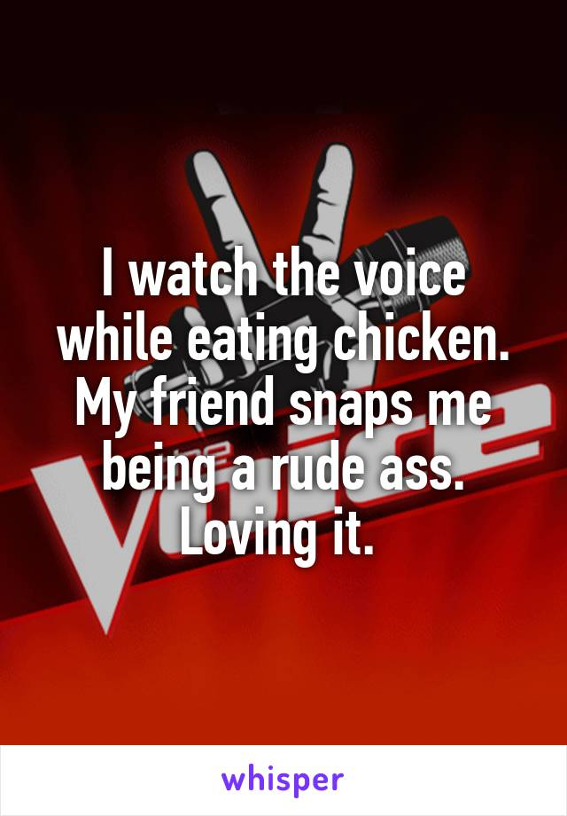 I watch the voice while eating chicken. My friend snaps me being a rude ass. Loving it.