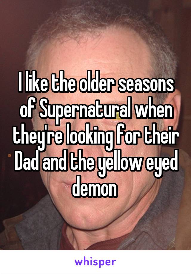I like the older seasons of Supernatural when they're looking for their Dad and the yellow eyed demon