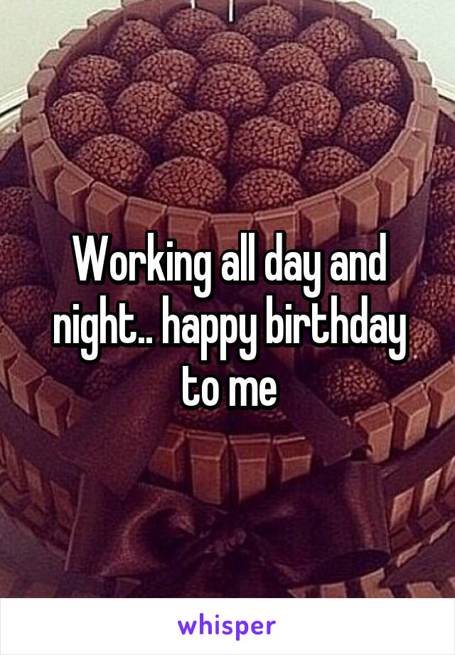 Working all day and night.. happy birthday to me