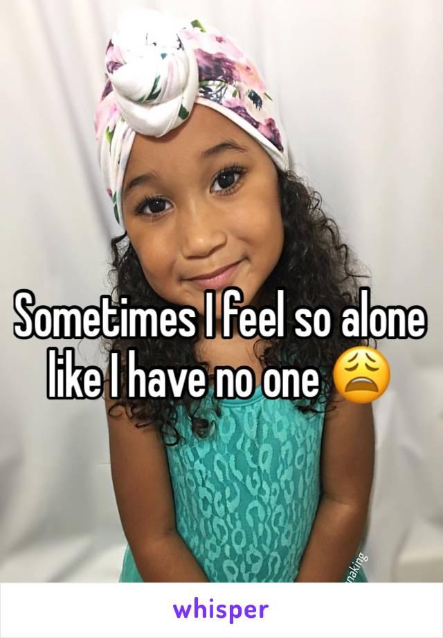 Sometimes I feel so alone like I have no one 😩