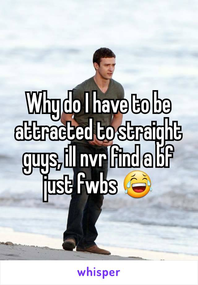 Why do I have to be attracted to straight guys, ill nvr find a bf just fwbs 😂