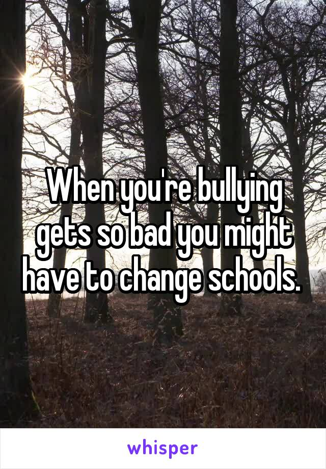 When you're bullying gets so bad you might have to change schools.