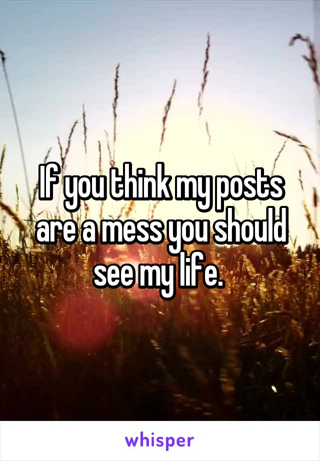 If you think my posts are a mess you should see my life.