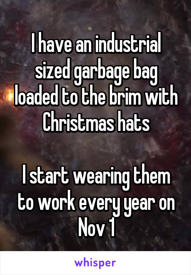 I have an industrial sized garbage bag loaded to the brim with Christmas hats  I start wearing them to work every year on Nov 1