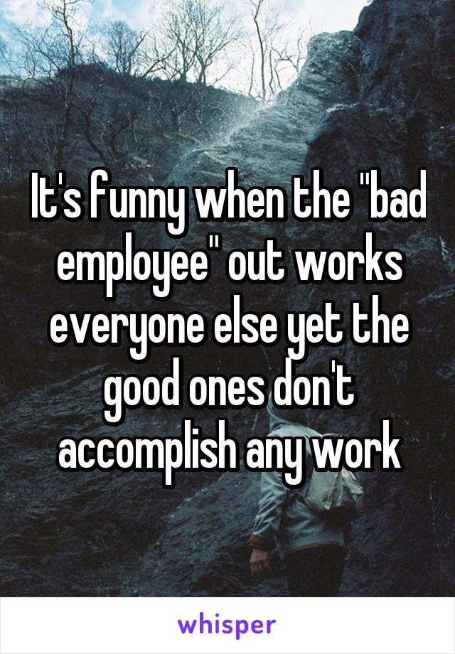 "It's funny when the ""bad employee"" out works everyone else yet the good ones don't accomplish any work"