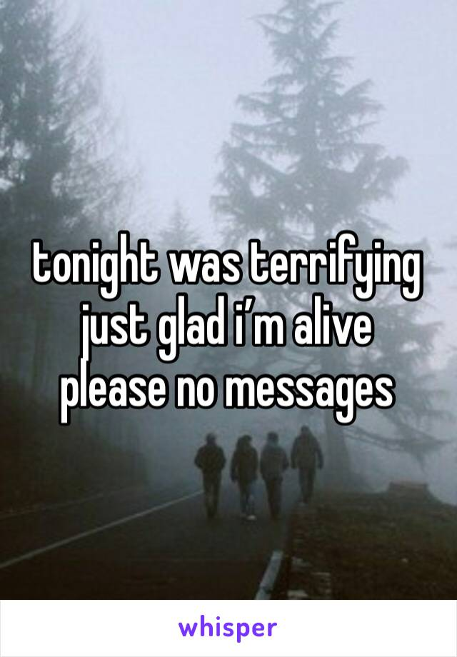 tonight was terrifying just glad i'm alive  please no messages