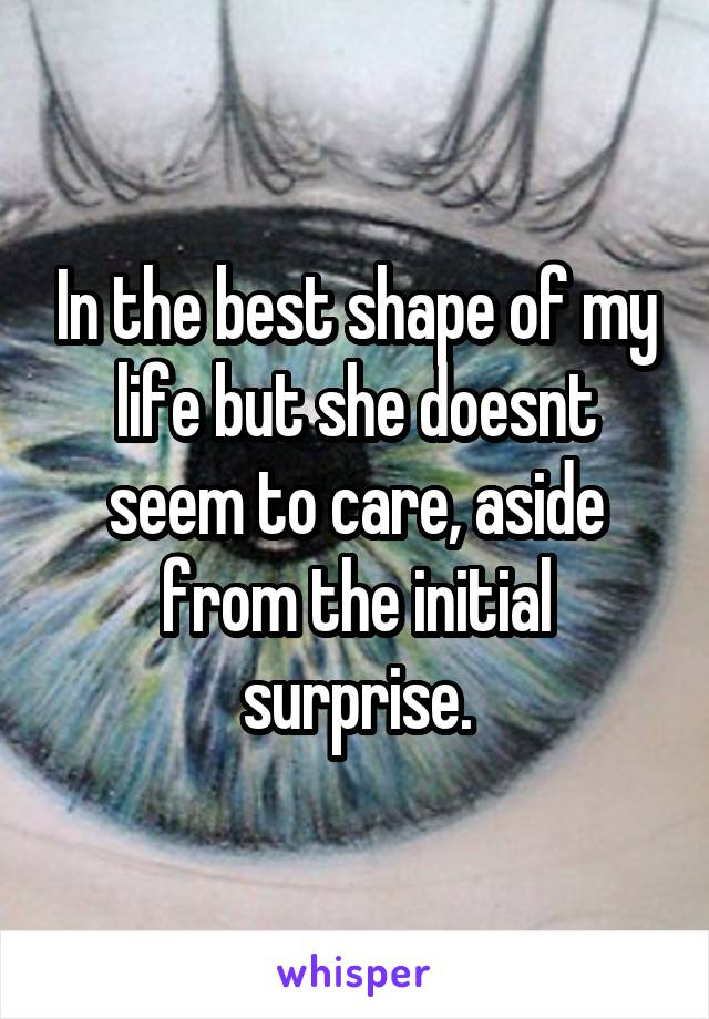 In the best shape of my life but she doesnt seem to care, aside from the initial surprise.