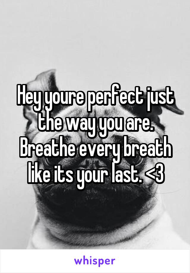 Hey youre perfect just the way you are. Breathe every breath like its your last. <3