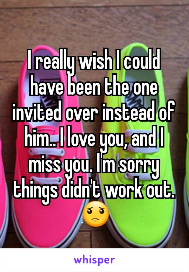I really wish I could have been the one invited over instead of him.. I love you, and I miss you. I'm sorry things didn't work out. 😟