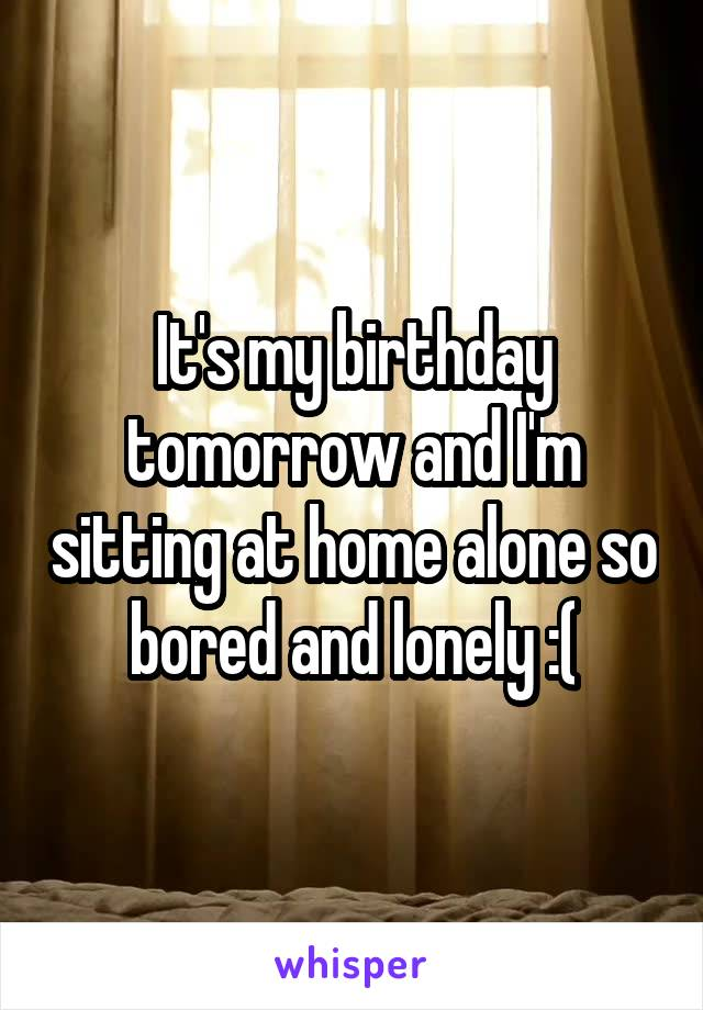 It's my birthday tomorrow and I'm sitting at home alone so bored and lonely :(