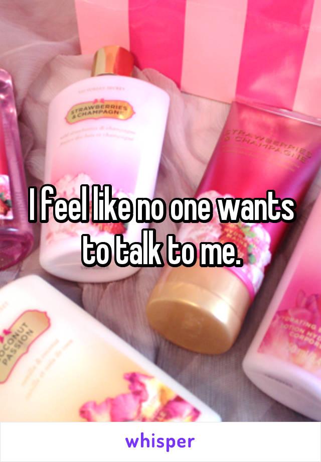 I feel like no one wants to talk to me.