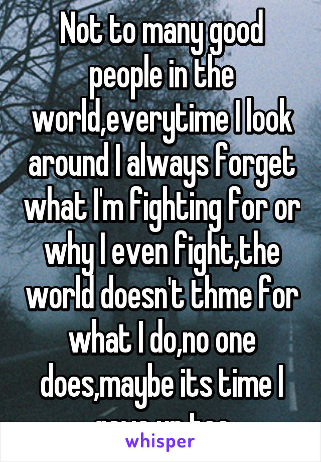 Not to many good people in the world,everytime I look around I always forget what I'm fighting for or why I even fight,the world doesn't thme for what I do,no one does,maybe its time I gave up too