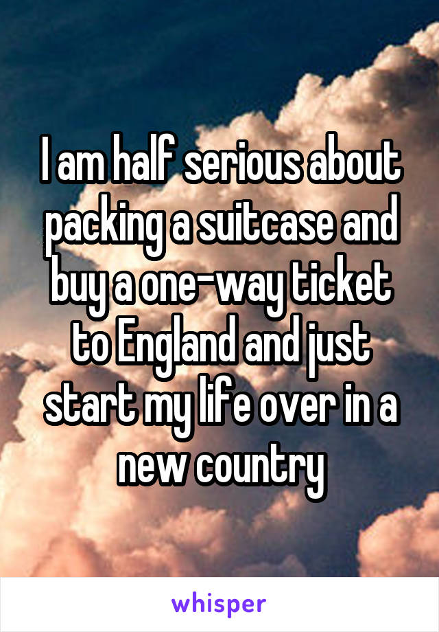 I am half serious about packing a suitcase and buy a one-way ticket to England and just start my life over in a new country