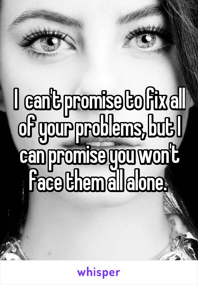 I  can't promise to fix all of your problems, but I can promise you won't face them all alone.