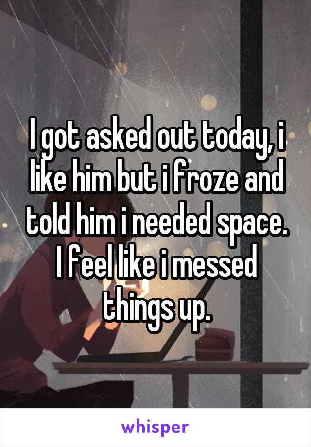 I got asked out today, i like him but i froze and told him i needed space. I feel like i messed things up.