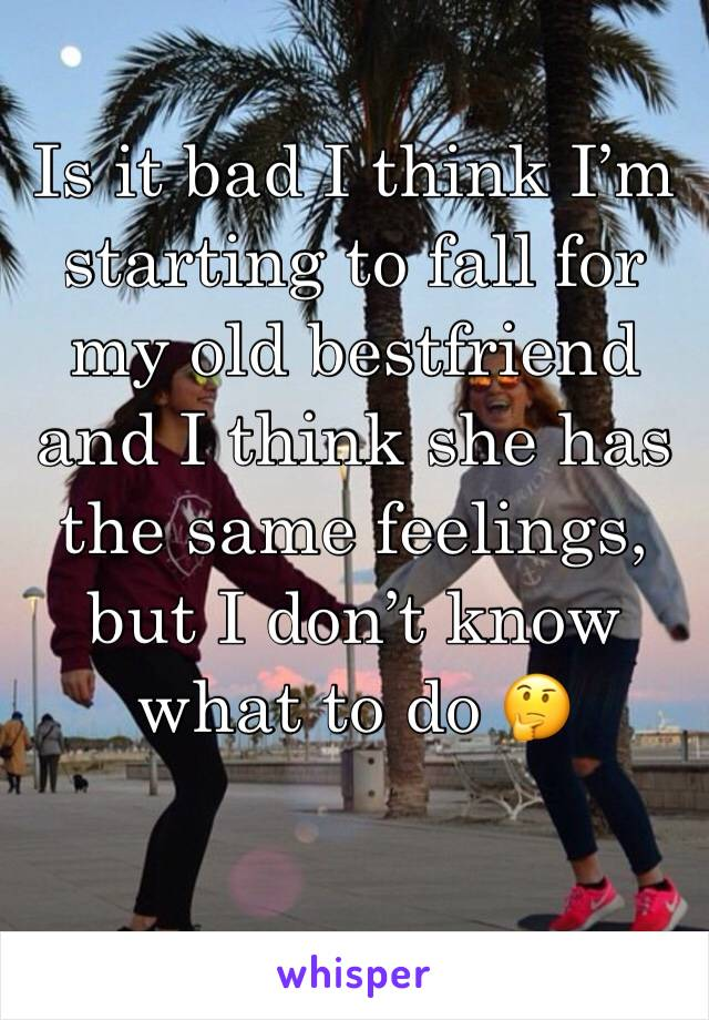 Is it bad I think I'm starting to fall for my old bestfriend and I think she has the same feelings, but I don't know what to do 🤔