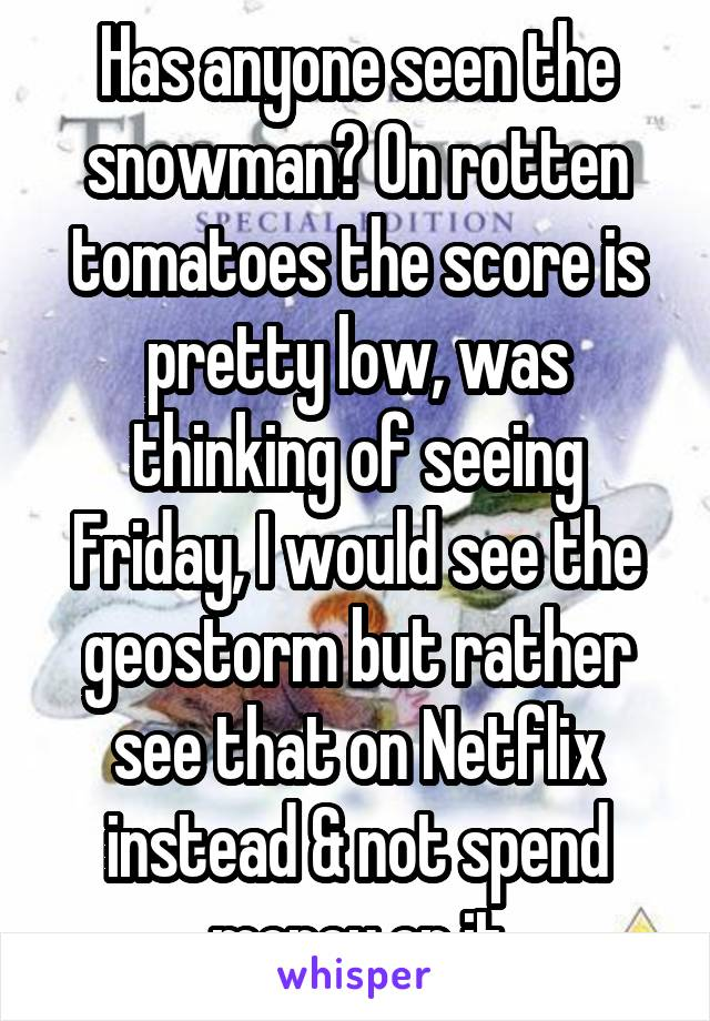 Has anyone seen the snowman? On rotten tomatoes the score is pretty low, was thinking of seeing Friday, I would see the geostorm but rather see that on Netflix instead & not spend money on it