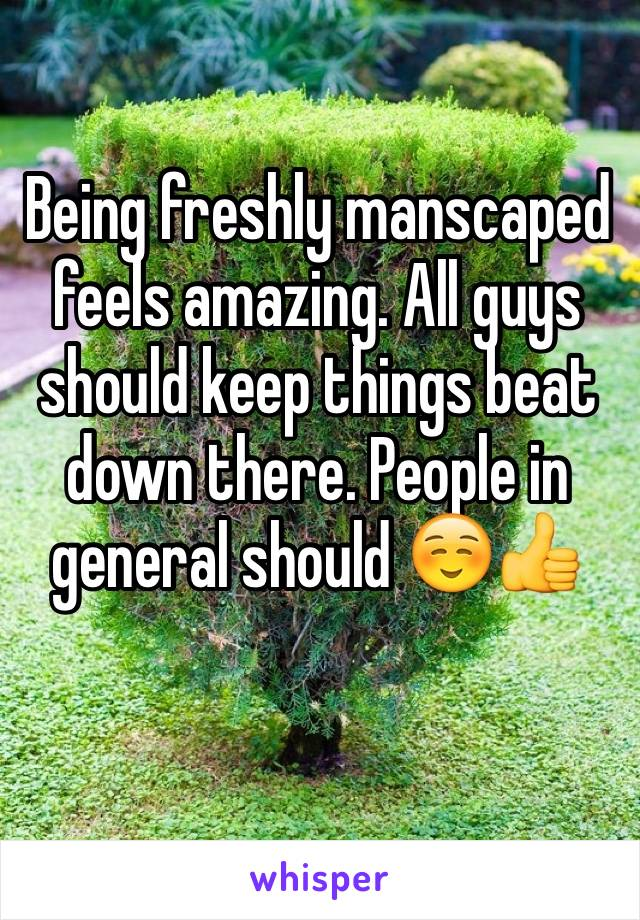 Being freshly manscaped feels amazing. All guys should keep things beat down there. People in general should ☺️👍