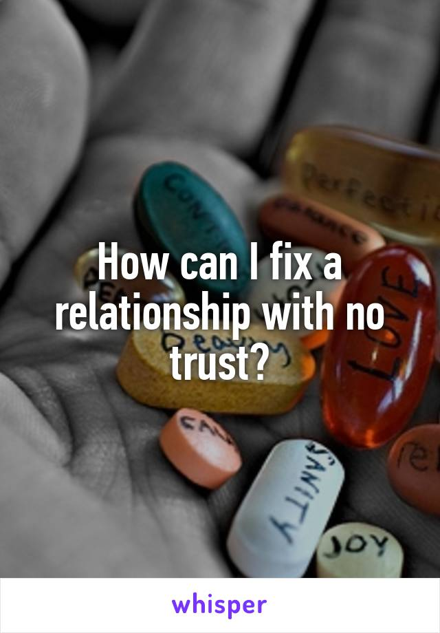 How can I fix a relationship with no trust?