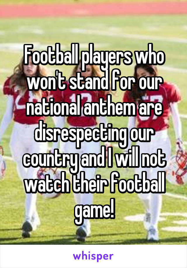 Football players who won't stand for our national anthem are disrespecting our country and I will not watch their football game!